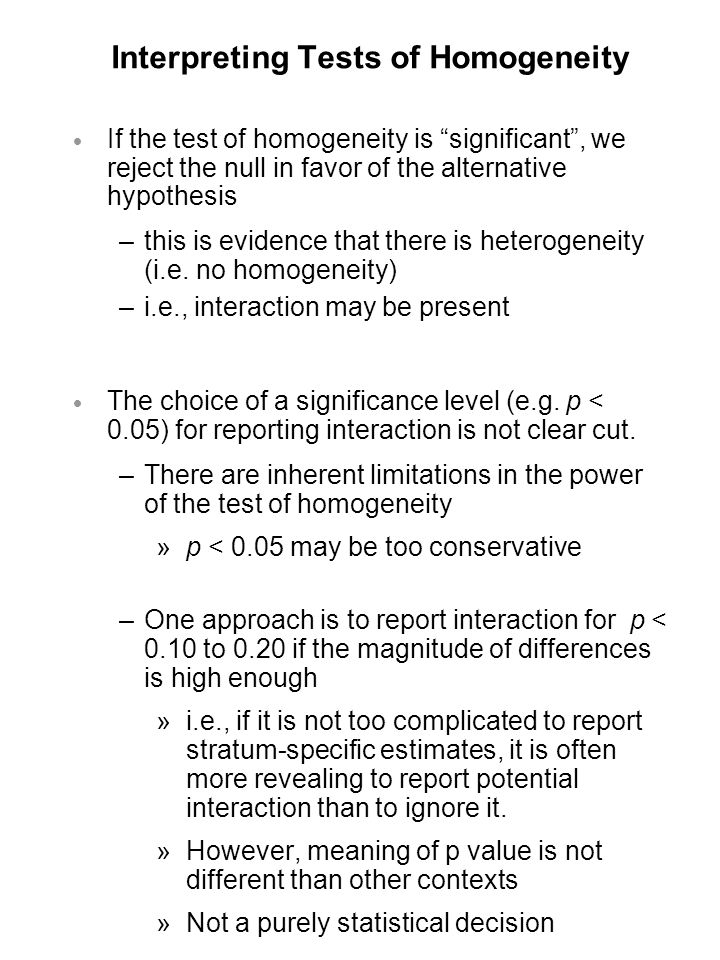 Interpreting Tests of Homogeneity  If the test of homogeneity is significant , we reject the null in favor of the alternative hypothesis –this is evidence that there is heterogeneity (i.e.