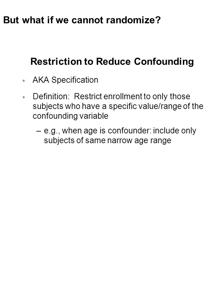 Restriction to Reduce Confounding  AKA Specification  Definition: Restrict enrollment to only those subjects who have a specific value/range of the confounding variable –e.g., when age is confounder: include only subjects of same narrow age range But what if we cannot randomize?