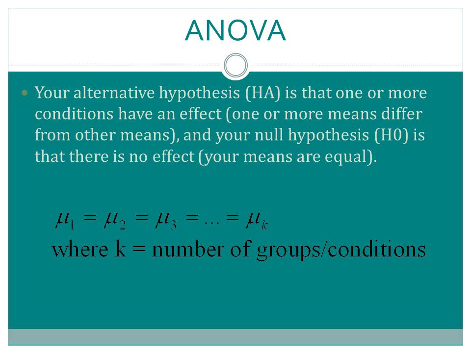 ANOVA Your alternative hypothesis (HA) is that one or more conditions have an effect (one or more means differ from other means), and your null hypothesis (H0) is that there is no effect (your means are equal).