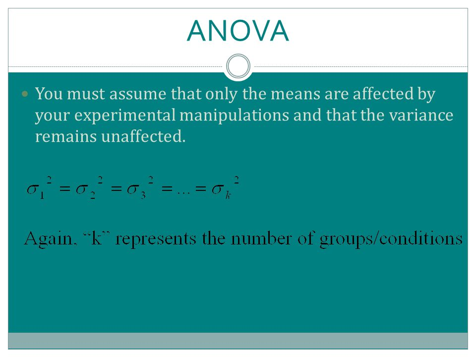 ANOVA You must assume that only the means are affected by your experimental manipulations and that the variance remains unaffected.