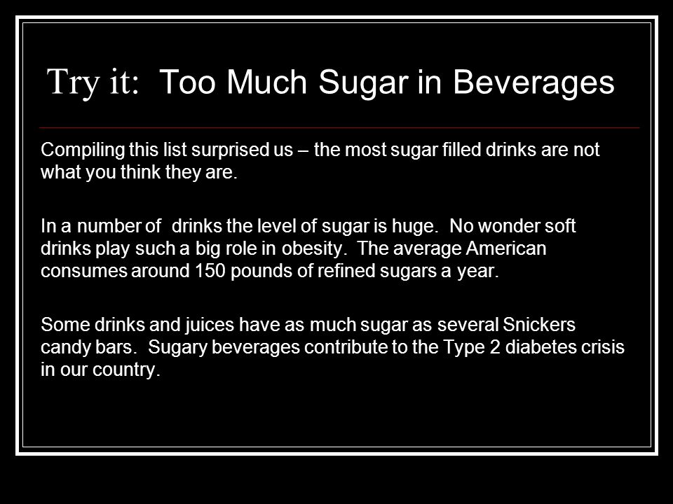 Try it: Too Much Sugar in Beverages Compiling this list surprised us – the most sugar filled drinks are not what you think they are. In a number of dr