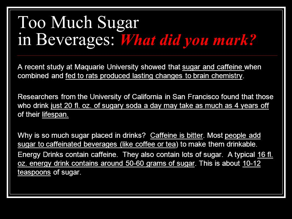 Too Much Sugar in Beverages: What did you mark? A recent study at Maquarie University showed that sugar and caffeine when combined and fed to rats pro