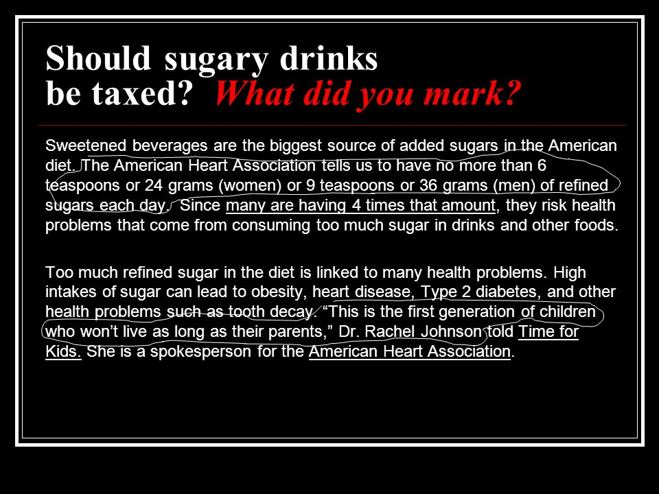 Should sugary drinks be taxed? What did you mark? Sweetened beverages are the biggest source of added sugars in the American diet. The American Heart