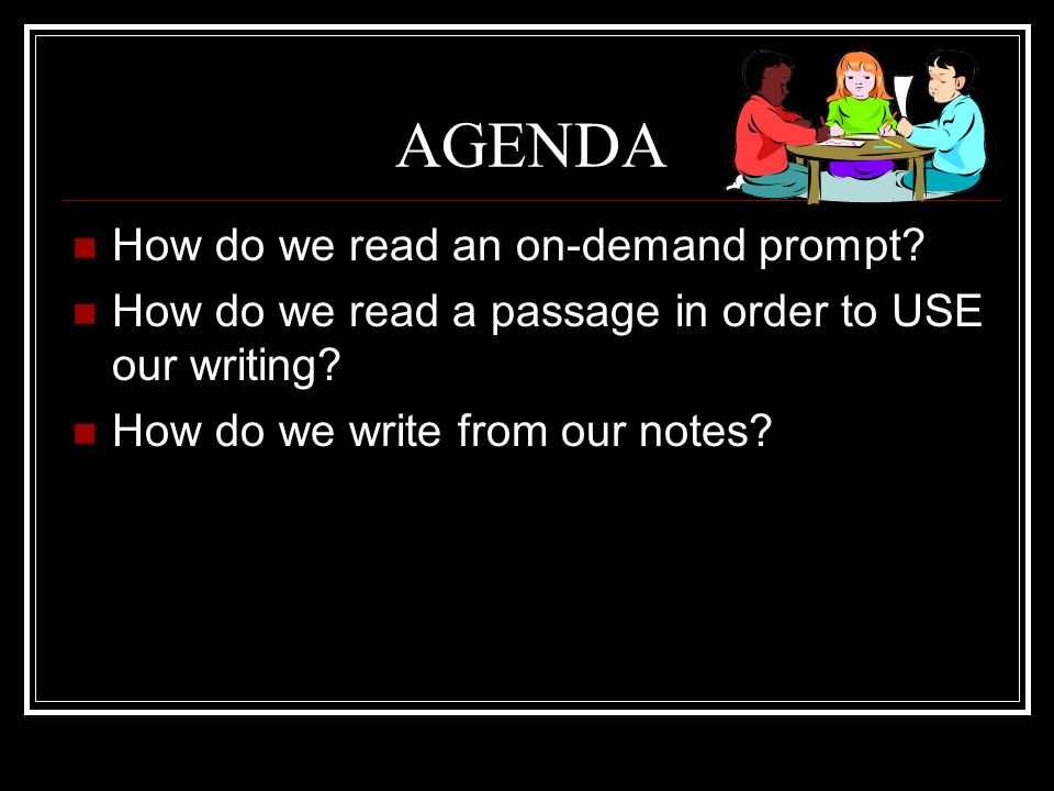 AGENDA How do we read an on-demand prompt? How do we read a passage in order to USE our writing? How do we write from our notes?