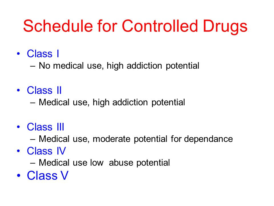 Schedule for Controlled Drugs Class I –No medical use, high addiction potential Class II –Medical use, high addiction potential Class III –Medical use, moderate potential for dependance Class IV –Medical use low abuse potential Class V