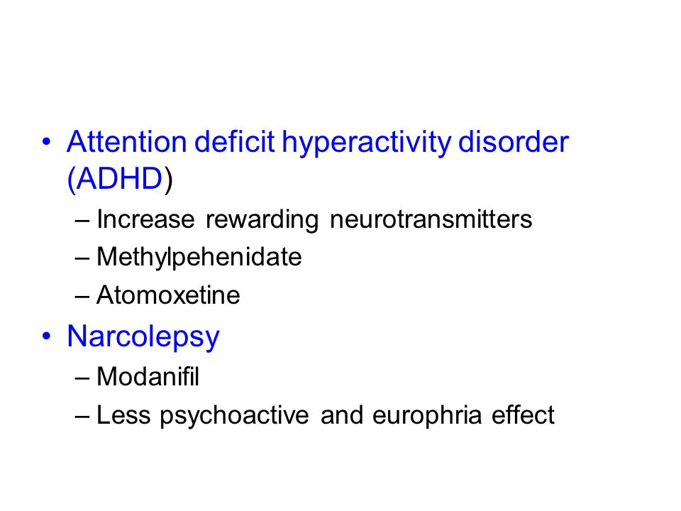 Attention deficit hyperactivity disorder (ADHD) –Increase rewarding neurotransmitters –Methylpehenidate –Atomoxetine Narcolepsy –Modanifil –Less psychoactive and europhria effect