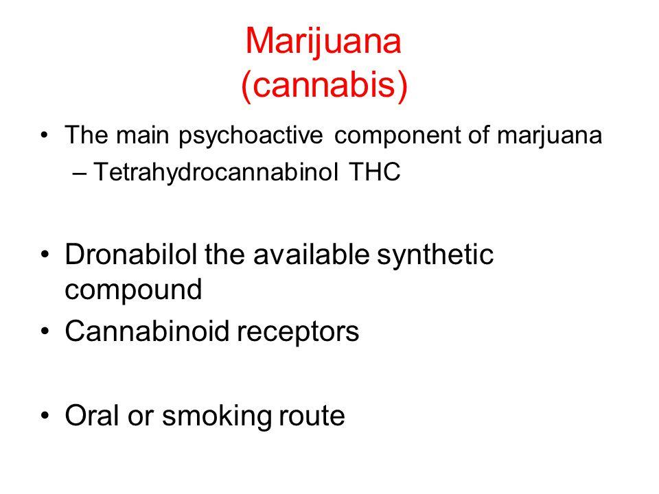 Marijuana (cannabis) The main psychoactive component of marjuana –Tetrahydrocannabinol THC Dronabilol the available synthetic compound Cannabinoid receptors Oral or smoking route