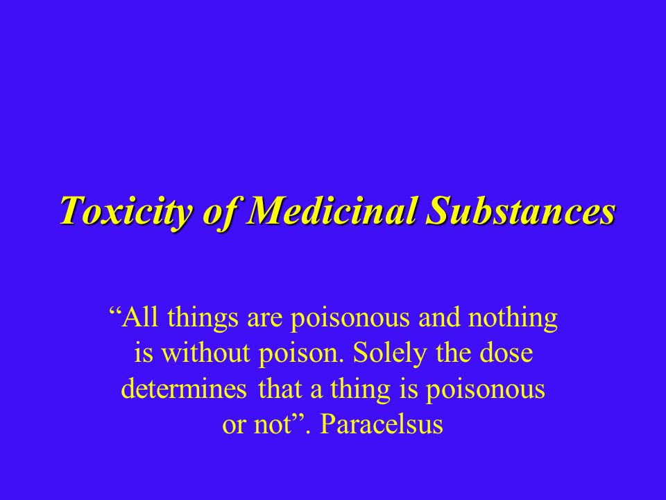 Toxicity of Medicinal Substances All things are poisonous and nothing is without poison.