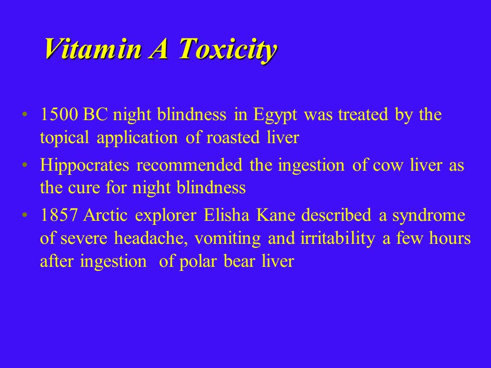 Vitamin A Toxicity 1500 BC night blindness in Egypt was treated by the topical application of roasted liver Hippocrates recommended the ingestion of cow liver as the cure for night blindness 1857 Arctic explorer Elisha Kane described a syndrome of severe headache, vomiting and irritability a few hours after ingestion of polar bear liver