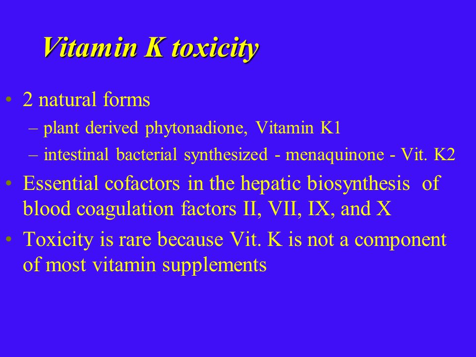 Vitamin K toxicity 2 natural forms –plant derived phytonadione, Vitamin K1 –intestinal bacterial synthesized - menaquinone - Vit.