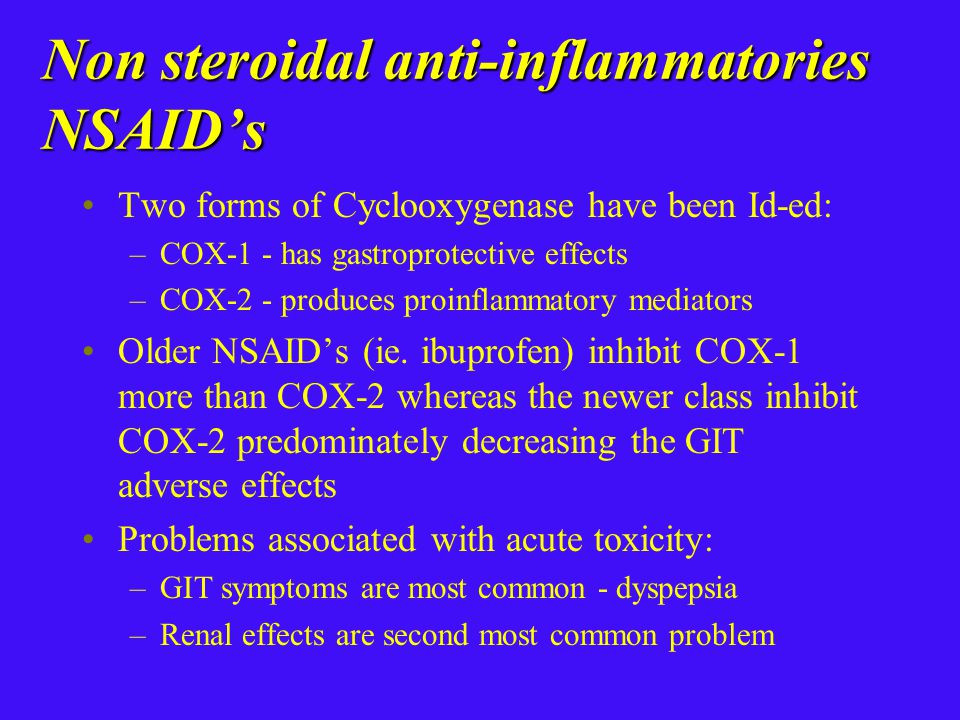 Non steroidal anti-inflammatories NSAID's Two forms of Cyclooxygenase have been Id-ed: –COX-1 - has gastroprotective effects –COX-2 - produces proinflammatory mediators Older NSAID's (ie.