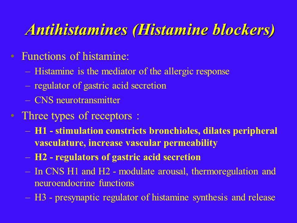 Antihistamines (Histamine blockers) Functions of histamine: –Histamine is the mediator of the allergic response –regulator of gastric acid secretion –CNS neurotransmitter Three types of receptors : –H1 - stimulation constricts bronchioles, dilates peripheral vasculature, increase vascular permeability –H2 - regulators of gastric acid secretion –In CNS H1 and H2 - modulate arousal, thermoregulation and neuroendocrine functions –H3 - presynaptic regulator of histamine synthesis and release
