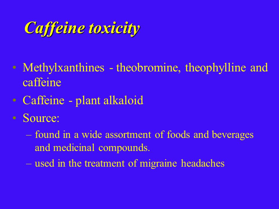 Caffeine toxicity Methylxanthines - theobromine, theophylline and caffeine Caffeine - plant alkaloid Source: –found in a wide assortment of foods and beverages and medicinal compounds.