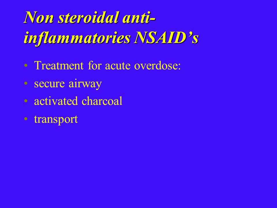 Non steroidal anti- inflammatories NSAID's Treatment for acute overdose: secure airway activated charcoal transport