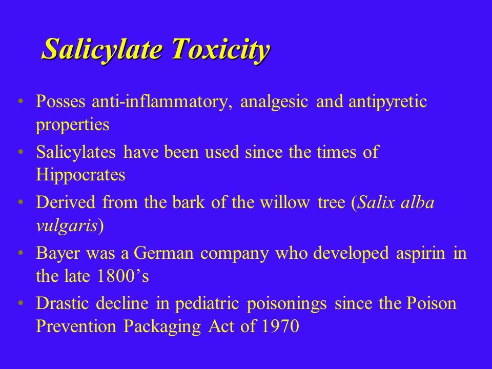 Salicylate Toxicity Posses anti-inflammatory, analgesic and antipyretic properties Salicylates have been used since the times of Hippocrates Derived from the bark of the willow tree (Salix alba vulgaris) Bayer was a German company who developed aspirin in the late 1800's Drastic decline in pediatric poisonings since the Poison Prevention Packaging Act of 1970