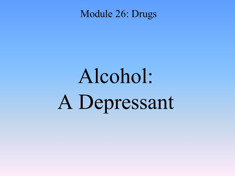 Alcohol: A Depressant Module 26: Drugs