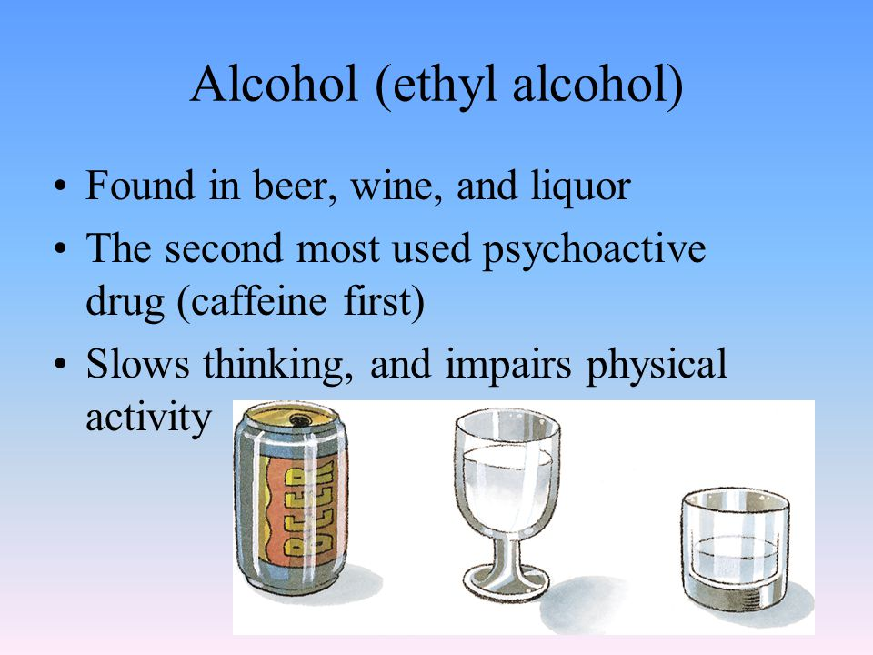 Alcohol (ethyl alcohol) Found in beer, wine, and liquor The second most used psychoactive drug (caffeine first) Slows thinking, and impairs physical activity