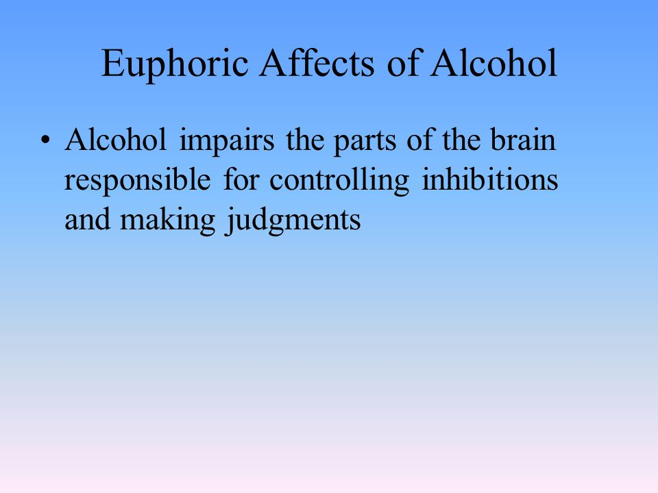 Euphoric Affects of Alcohol Alcohol impairs the parts of the brain responsible for controlling inhibitions and making judgments