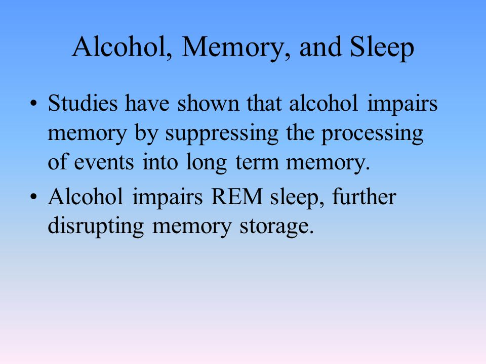 Alcohol, Memory, and Sleep Studies have shown that alcohol impairs memory by suppressing the processing of events into long term memory.