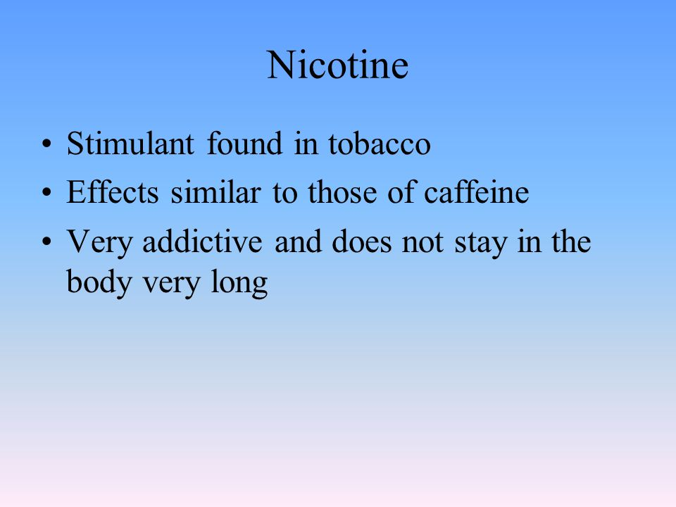 Nicotine Stimulant found in tobacco Effects similar to those of caffeine Very addictive and does not stay in the body very long