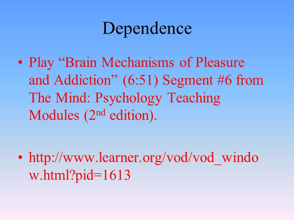 Dependence Play Brain Mechanisms of Pleasure and Addiction (6:51) Segment #6 from The Mind: Psychology Teaching Modules (2 nd edition).