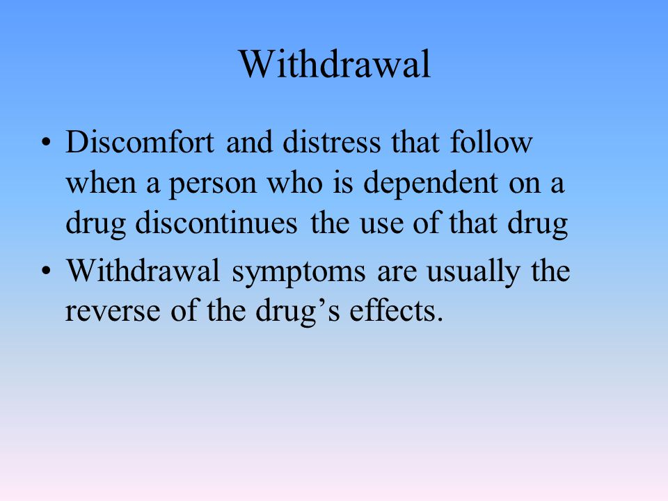 Withdrawal Discomfort and distress that follow when a person who is dependent on a drug discontinues the use of that drug Withdrawal symptoms are usually the reverse of the drug's effects.