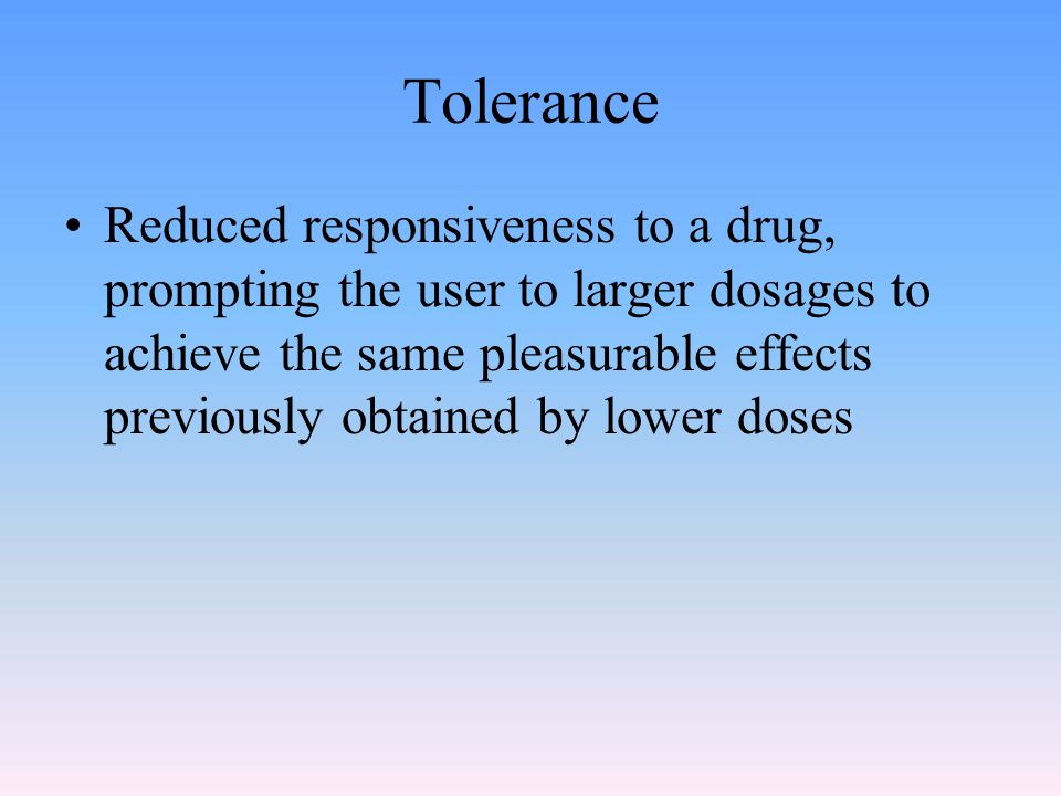 Tolerance Reduced responsiveness to a drug, prompting the user to larger dosages to achieve the same pleasurable effects previously obtained by lower doses