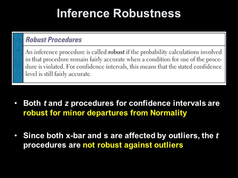 Inference Robustness Both t and z procedures for confidence intervals are robust for minor departures from Normality Since both x-bar and s are affected by outliers, the t procedures are not robust against outliers