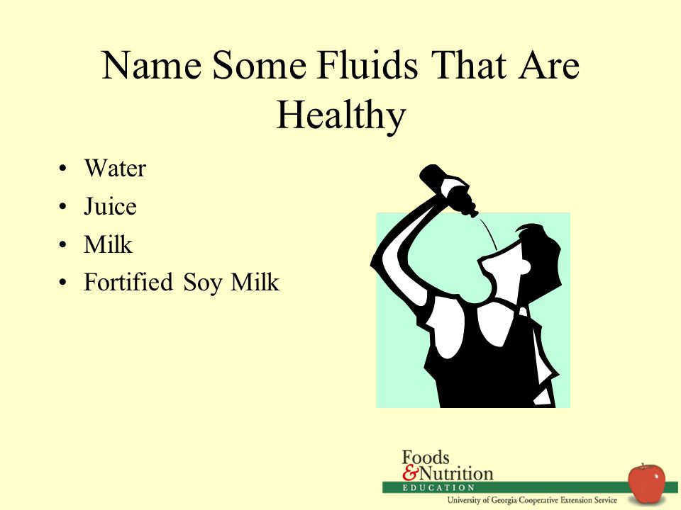 Name Some Fluids That Are Healthy Water Juice Milk Fortified Soy Milk