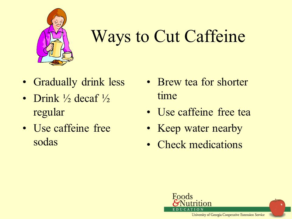 Ways to Cut Caffeine Gradually drink less Drink ½ decaf ½ regular Use caffeine free sodas Brew tea for shorter time Use caffeine free tea Keep water nearby Check medications