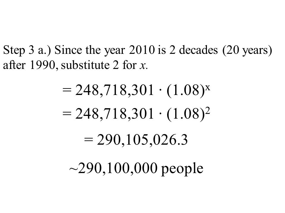 Step 3 a.) Since the year 2010 is 2 decades (20 years) after 1990, substitute 2 for x. = 248,718,301 · (1.08) x = 248,718,301 · (1.08) 2 = 290,105,026