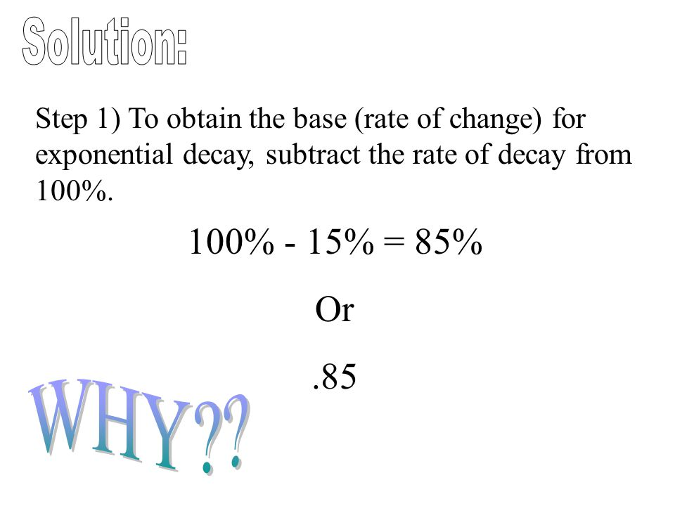 Step 1) To obtain the base (rate of change) for exponential decay, subtract the rate of decay from 100%. 100% - 15% = 85% Or.85