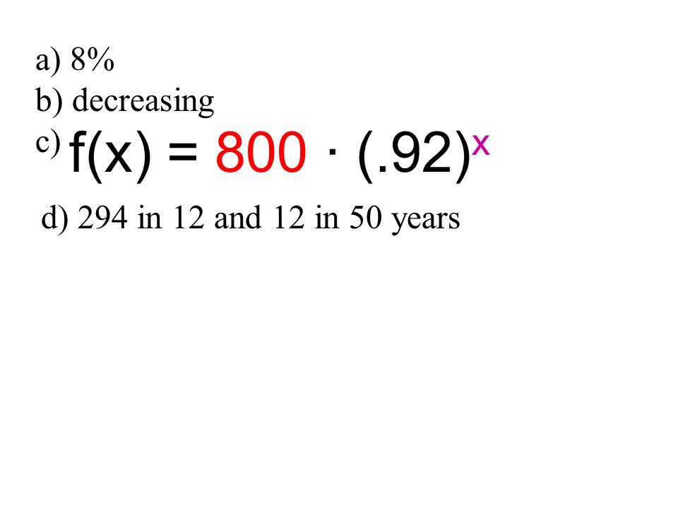 a) 8% b) decreasing c) f(x) = 800 · (.92) x d) 294 in 12 and 12 in 50 years