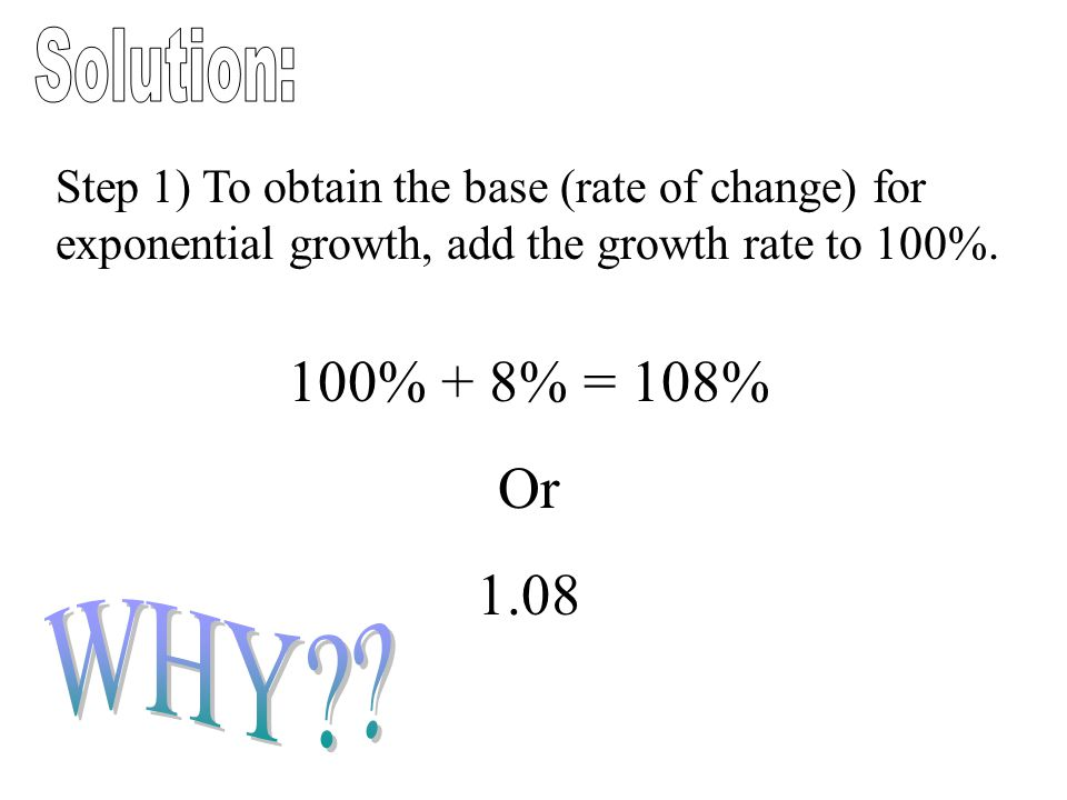 Step 1) To obtain the base (rate of change) for exponential growth, add the growth rate to 100%. 100% + 8% = 108% Or 1.08