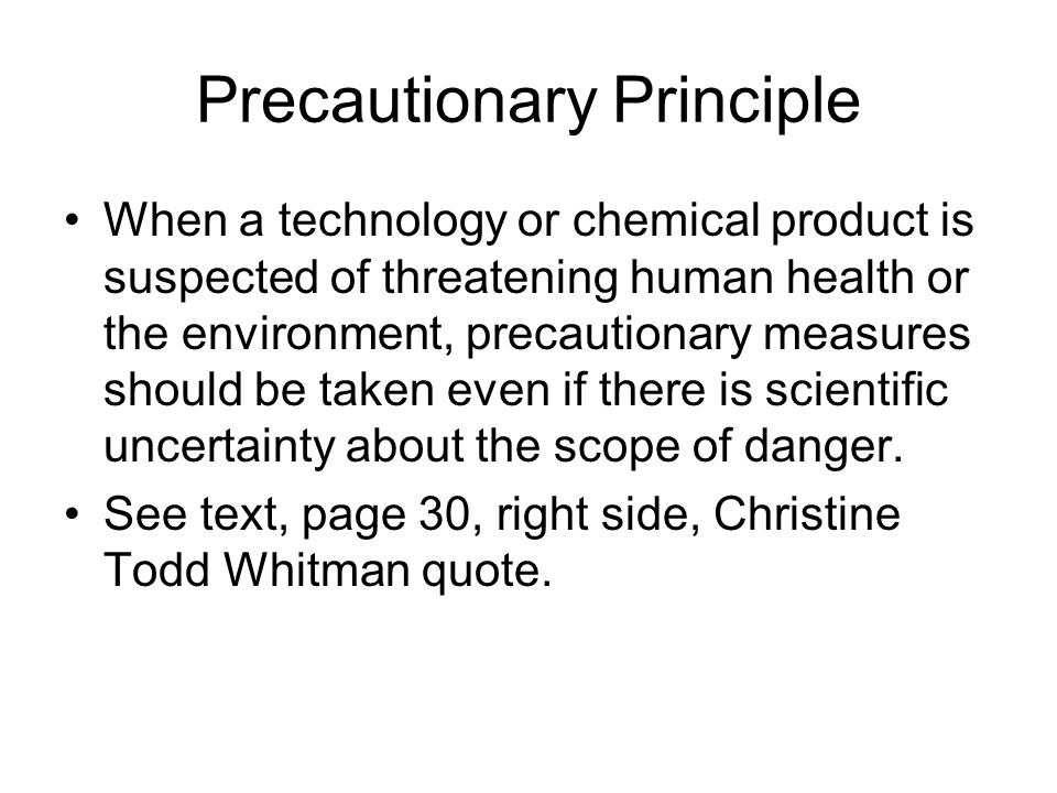Precautionary Principle When a technology or chemical product is suspected of threatening human health or the environment, precautionary measures should be taken even if there is scientific uncertainty about the scope of danger.