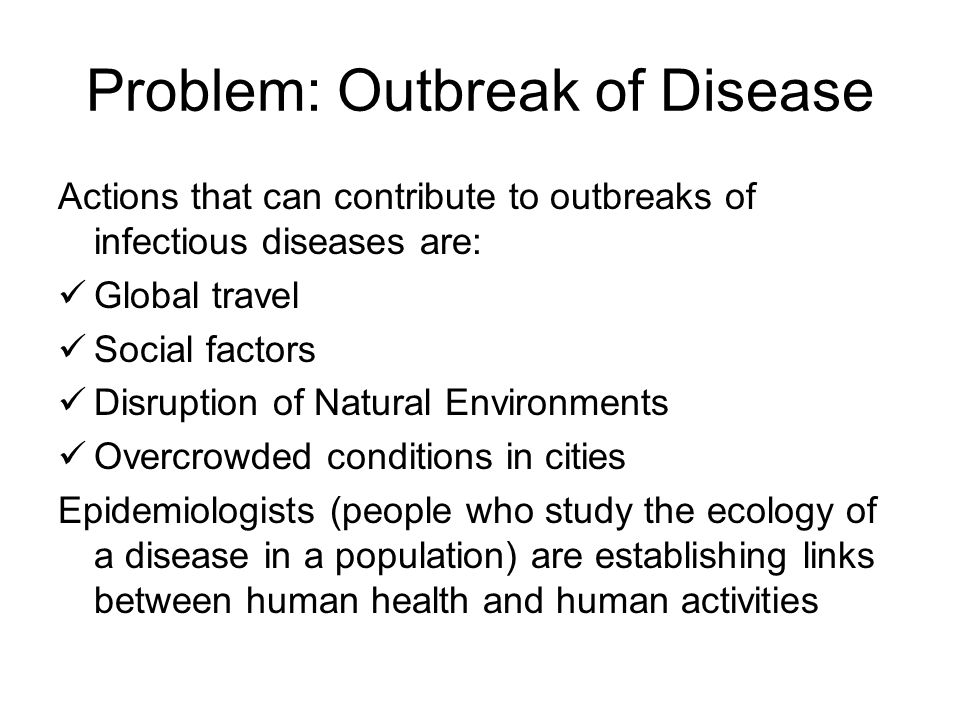 Problem: Outbreak of Disease Actions that can contribute to outbreaks of infectious diseases are: Global travel Social factors Disruption of Natural Environments Overcrowded conditions in cities Epidemiologists (people who study the ecology of a disease in a population) are establishing links between human health and human activities