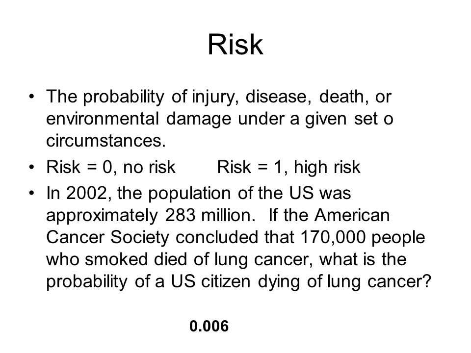 Risk The probability of injury, disease, death, or environmental damage under a given set o circumstances.