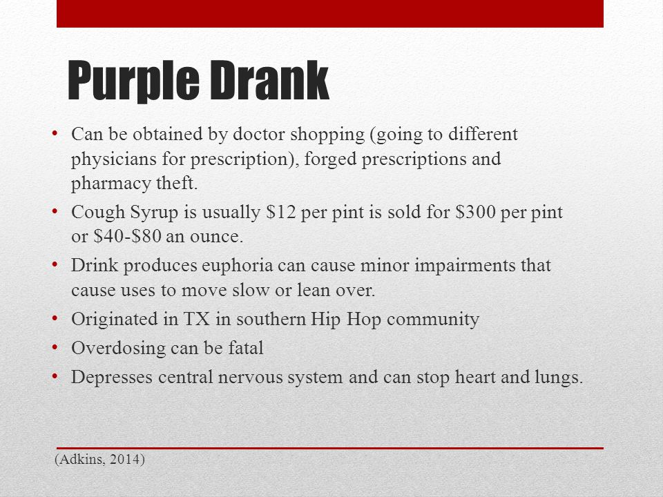 Purple Drank Can be obtained by doctor shopping (going to different physicians for prescription), forged prescriptions and pharmacy theft. Cough Syrup