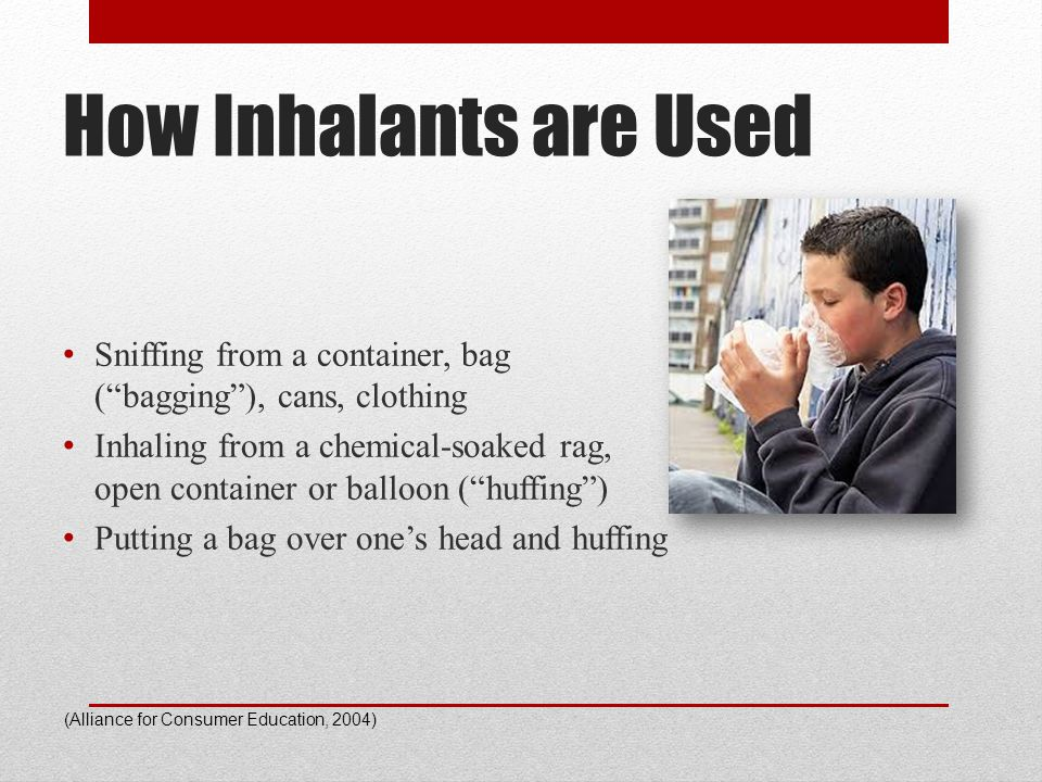 "How Inhalants are Used Sniffing from a container, bag (""bagging""), cans, clothing Inhaling from a chemical-soaked rag, open container or balloon (""huf"