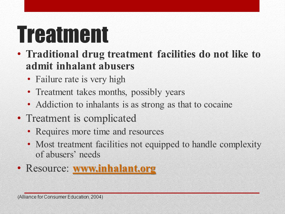 Treatment Traditional drug treatment facilities do not like to admit inhalant abusers Failure rate is very high Treatment takes months, possibly years