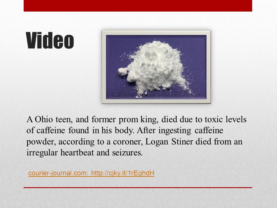 Video A Ohio teen, and former prom king, died due to toxic levels of caffeine found in his body. After ingesting caffeine powder, according to a coron