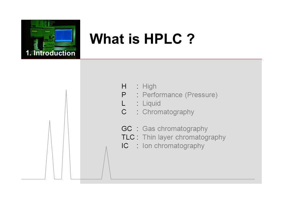 H: High P : Performance (Pressure) L : Liquid C : Chromatography GC : Gas chromatography TLC: Thin layer chromatography IC : Ion chromatography What is HPLC