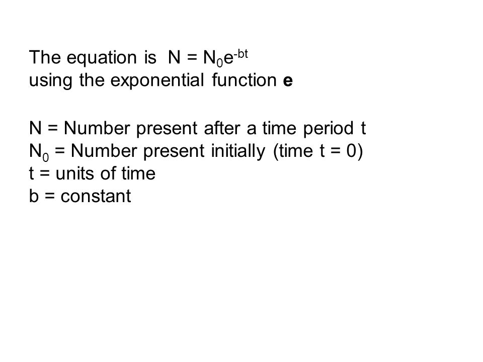 The equation is N = N 0 e -bt using the exponential function e N = Number present after a time period t N 0 = Number present initially (time t = 0) t = units of time b = constant