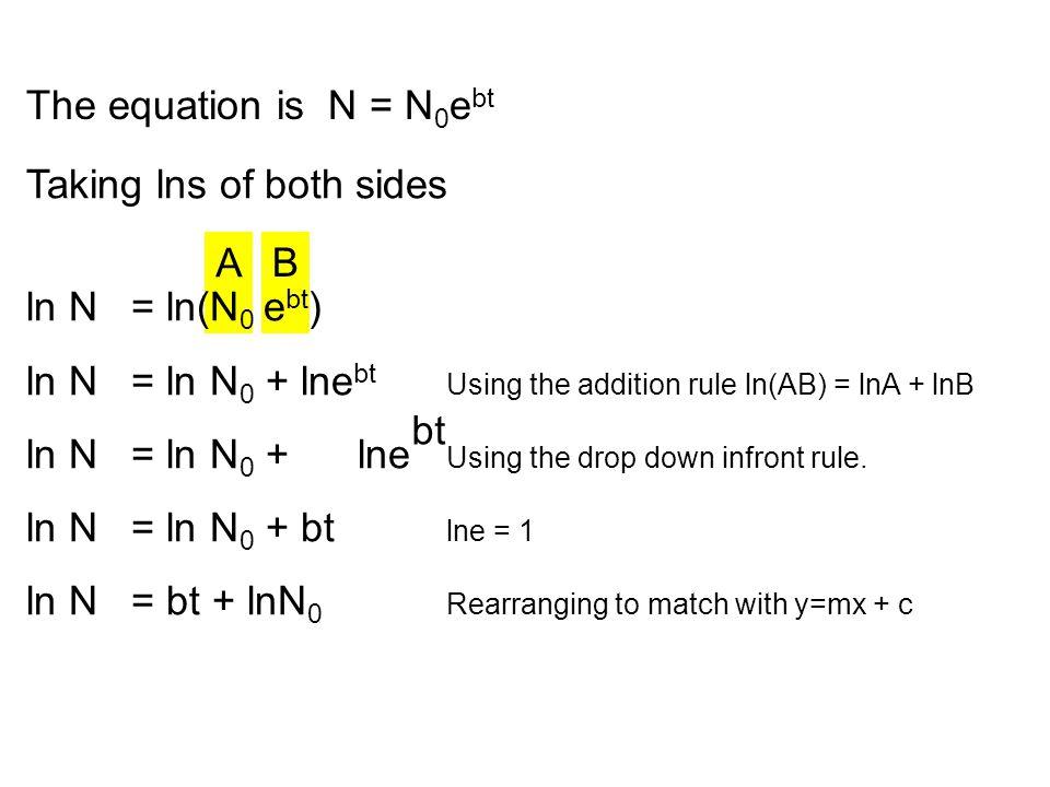 A B Taking lns of both sides ln N = ln(N 0 e bt ) ln N = ln N 0 + lne bt Using the addition rule ln(AB) = lnA + lnB ln N = ln N 0 + lne Using the drop down infront rule.