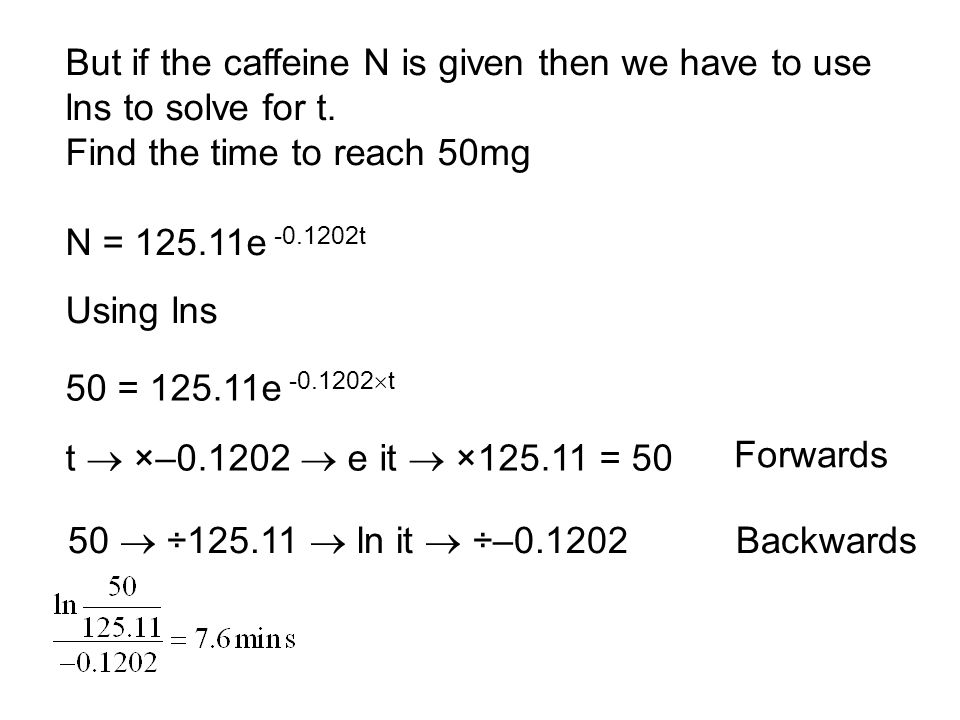 But if the caffeine N is given then we have to use lns to solve for t.