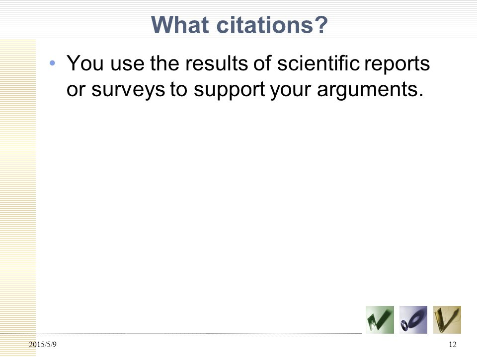 What citations. You use the results of scientific reports or surveys to support your arguments.