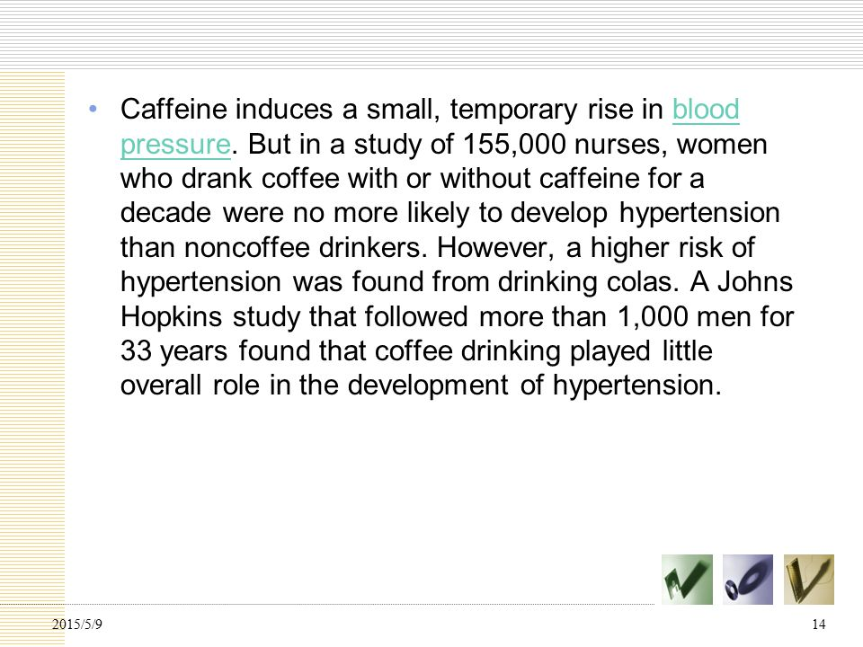 Caffeine induces a small, temporary rise in blood pressure.