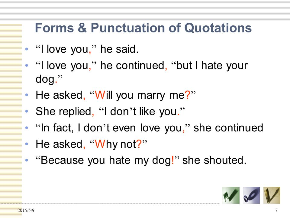 "Forms & Punctuation of Quotations "" I love you, "" he said. "" I love you, "" he continued, "" but I hate your dog. "" He asked, "" Will you marry me? "" She"