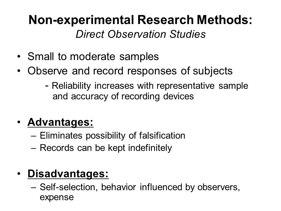 Non-experimental Research Methods: Direct Observation Studies Small to moderate samples Observe and record responses of subjects - Reliability increases with representative sample and accuracy of recording devices Advantages: –Eliminates possibility of falsification –Records can be kept indefinitely Disadvantages: –Self-selection, behavior influenced by observers, expense