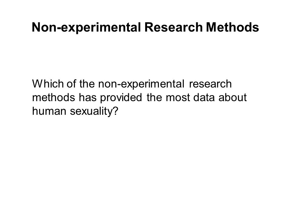 Non-experimental Research Methods Which of the non-experimental research methods has provided the most data about human sexuality?